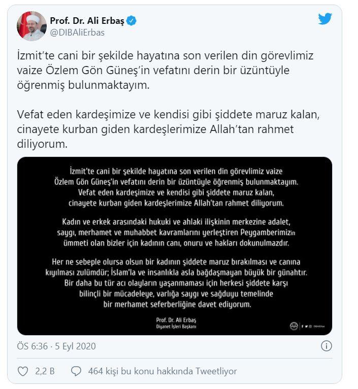 """Foto - Diyanet İşleri Başkanı Ali Erbaş, şunları söyledi: """"İzmit'te cani bir şekilde hayatına son verilen din görevlimiz vaize Özlem Gön Güneş'in vefatını derin bir üzüntüyle öğrenmiş bulunmaktayım. Vefat eden kardeşimize ve kendisi gibi şiddete maruz kalan, cinayete kurban giden kardeşlerimize Allah'tan rahmet diliyorum. Kadın ve erkek arasındaki hukuki ve ahlaki ilişkinin merkezine adalet, saygı, merhamet ve muhabbet kavramlarını yerleştiren Peygamberimizin ümmeti olan bizler için kadının canı, onuru ve hakları dokunulmazdır. Her ne sebeple olursa olsun bir kadının şiddete maruz bırakılması ve canına kıyılması zulümdür; İslam'la ve insanlıkla asla bağdaşmayan büyük bir günahtır. Bir daha bu tür acı olayların yaşanmaması için herkesi şiddete karşı bilinçli bir mücadeleye, varlığa saygı ve sağduyu temelinde bir merhamet seferberliğine davet ediyorum."""""""