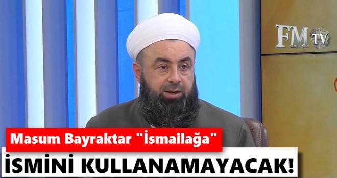 Masum Bayraktar 'İsmailağa' ismini kullanamayacak!