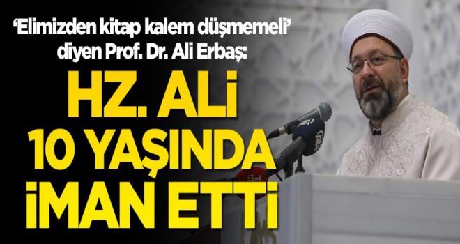 'Elimizden kitap kalem düşmemeli' diyen Prof. Dr Ali Erbaş: Hz. Ali 10 yaşında iman etti