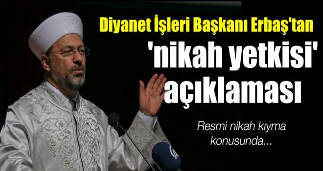 Diyanet İşleri Başkanı Erbaş'tan 'nikah yetkisi' açıklaması