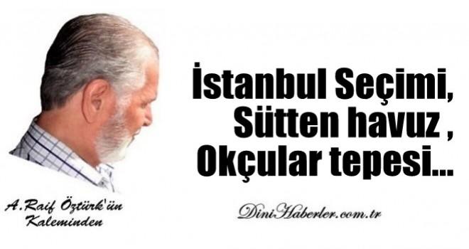 İstanbul Seçimi, Sütten havuz , Okçular tepesi…
