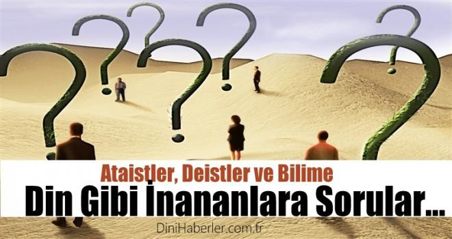 Ataist, Deist ve Bilime Din Gibi İnananlara Sorular