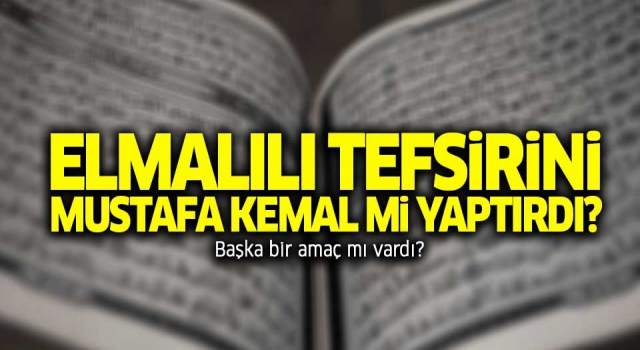 Atatürk, Kur'an'ı gerçekten tefsir ettirdi mi?