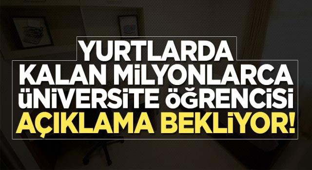 Yurtlarda kalan milyonlarca üniversite öğrencisi açıklama bekliyor!