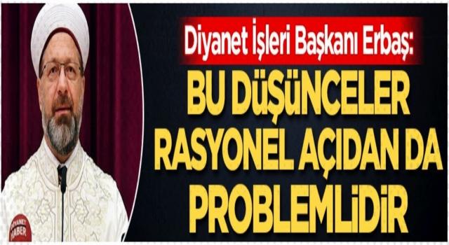 Başkan Erbaş, Bu düşünceler, rasyonel açıdan da problemlidir