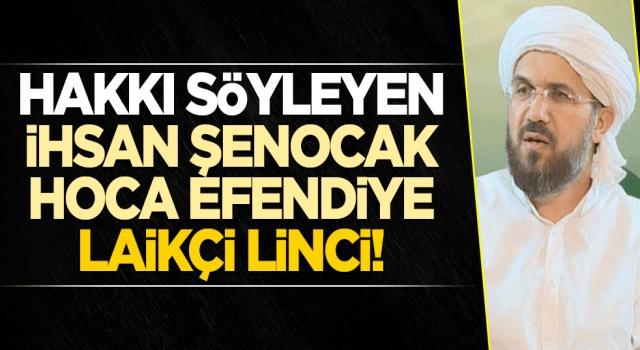 Hakkı söyleyen İhsan Şenocak hoca efendiye laikçi linci!