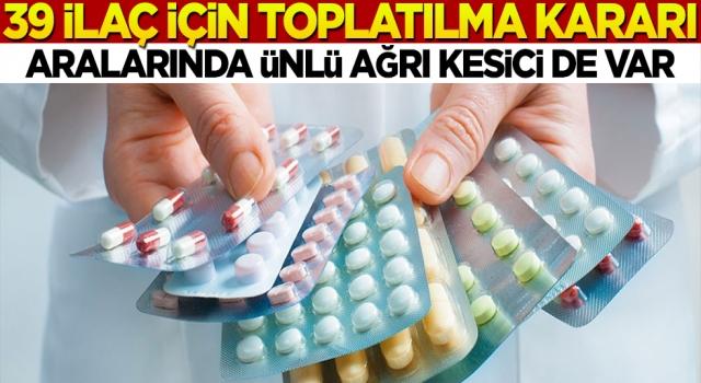 Türkiye'de 39 ilaç için toplatılma kararı! İçlerinde en ünlü ağrı kesici de var