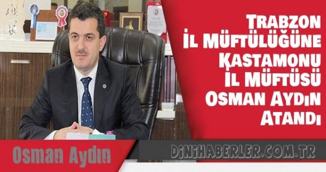 Trabzon İl Müftülüğüne, Kastamonu İl Müftüsü Osman Aydın Atandı