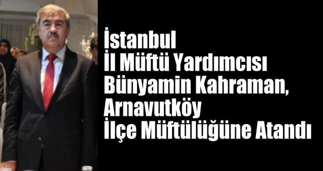 İl Müftü Yardımcısı Bünyamin Kahraman, Arnavutköy İlçe Müftülüğüne Atandı
