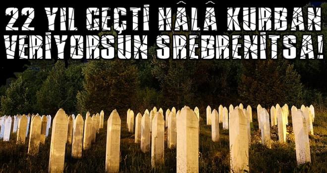 22 yıl geçti hâlâ kurban veriyorsun Srebrenitsa!