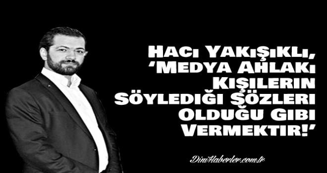 Hacı Yakışıklı, 'Medya Ahlakı Kişilerin Söylediği Sözleri Olduğu Gibi Vermektir!'