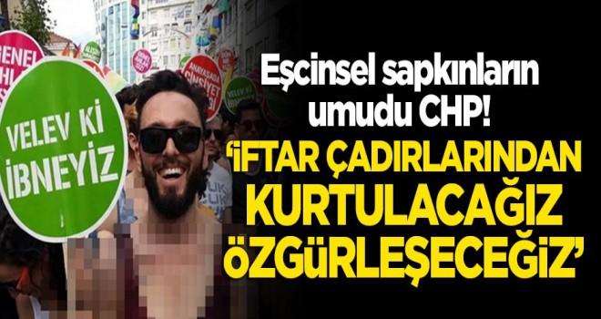 Eşcinsellerin umudu CHP! 'İftar çadırlarından kurtulacağız, özgürleşeceğiz'