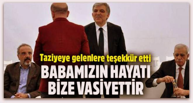 Abdullah Gül, Babamızın hayatı bize vasiyettir