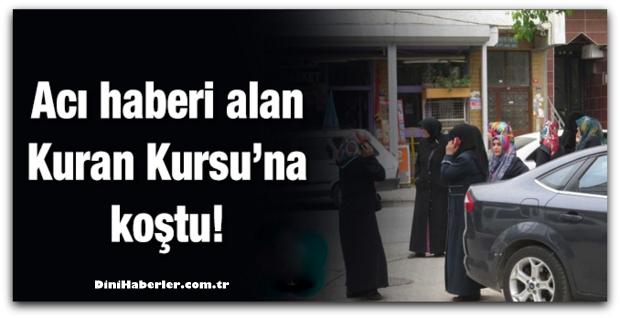 Acı haberi alan Kuran Kursu\'na koştu