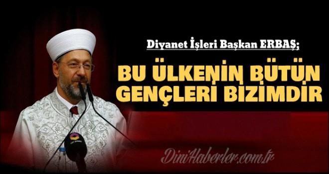 Prof. Dr. Ali Erbaş, Bu ülkenin bütün gençleri bizimdir