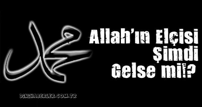 Allah Elçisi Şimdi Gelse mi!?…