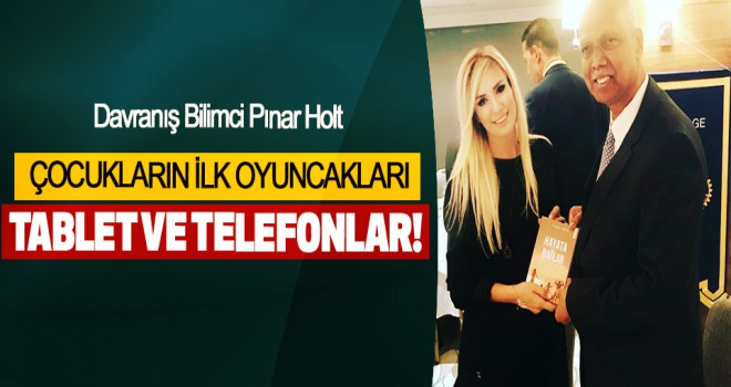 Pınar Holt, Çocukların Ilk Oyuncakları Tablet Ve Telefonlar!