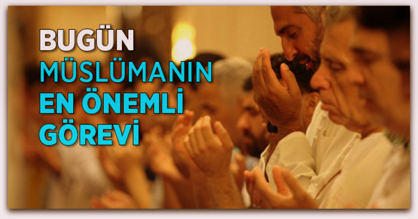 Bugün Müslümanın En Önemli Görevi