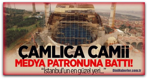 Çamlıca Camii medya patronunun gözüne battı
