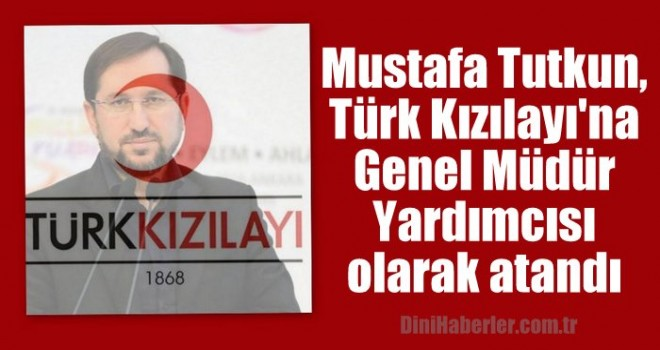 Mustafa Tutkun, Türk Kızılayı'na Genel Müdür Yardımcısı olarak atandı