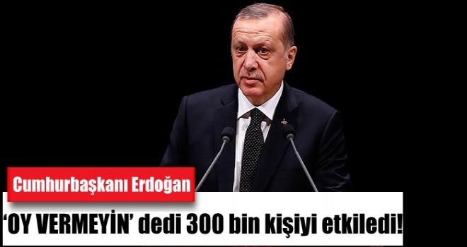 Cumhurbaşkanı Erdoğan'ın 'oy vermeyin' çağrısı 300 bin kişiyi etkiledi!
