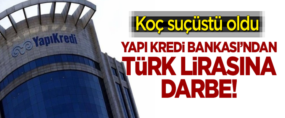 Koç suçüstü oldu! Yapı Kredi Bankası'ndan Türk Lirası'na darbe!