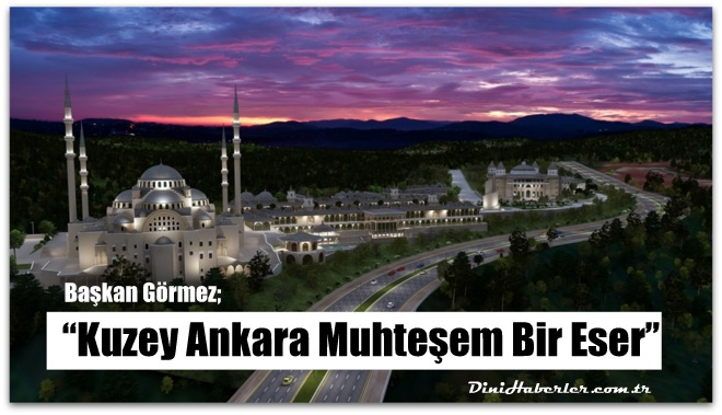 Diyanet İşleri Başkanı Görmez, Kuzey Ankara Muhteşem Bir Eser