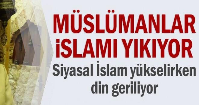 Müslümanlar farkında değiller ama dini kendi elleriyle yıkıyorlar