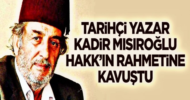 Tarihçi Yazar Kadir Mısıroğlu Hakk'ın rahmetine kavuştu!
