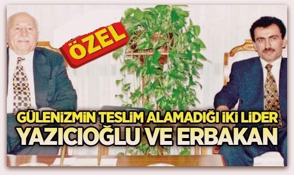Gülenizmin teslim alamadığı iki lider, Yazıcıoğlu ve Erbakan