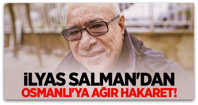 İlyas Salman\'dan Osmanlı\'ya ağır hakaret!