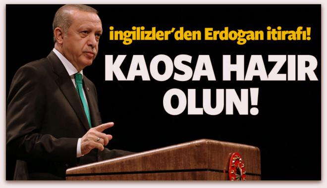İngilizler\'den Erdoğan itirafı! Kaosa hazır olun
