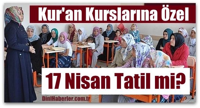 Kur\'an Kurslarına Özel Duyuru, 17 Nisan Tatil mi?