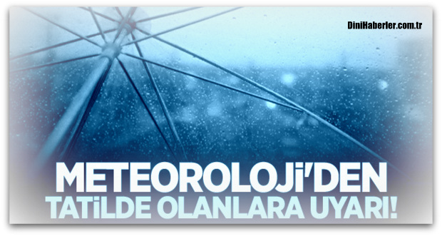 Meteoroloji\'den tatilde olanlara uyarı!