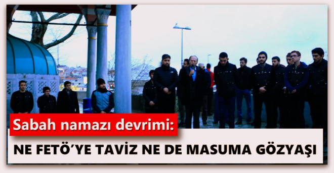 Sabah namazı devrimi, Ne FETÖ'ye taviz ne de masuma gözyaşı
