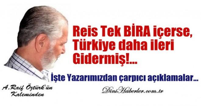 Reis Tek BİRA içerse, Türkiye daha ileri gidermiş!...