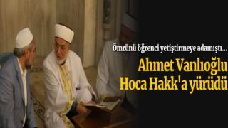 Ahmet Vanlıoğlu Hoca Hakk'a yürüdü