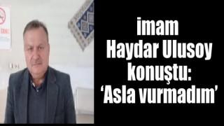imam Ulusoy konuştu: 'Asla vurmadım'