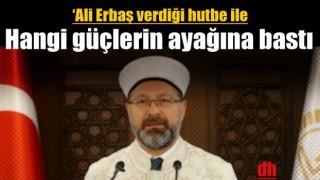 'Ali Erbaş verdiği hutbe ile hangi güçlerin ayağına basmıştır?'