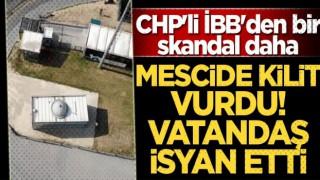 CHP'li İBB'den bir skandal daha! Mescide kilit vurdu vatandaş isyan etti