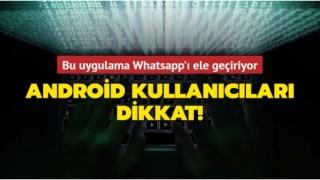 Android kullanıcıları dikkat! Bu uygulama WhatsApp'ı ele geçiriyor