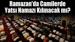 Ramazan'da camilerde yatsı namazı kılınacak mı?
