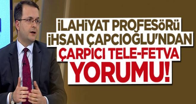 İlahiyat profesörü İhsan Çapcıoğlu'ndan çarpıcı Tele-Fetva yorumu