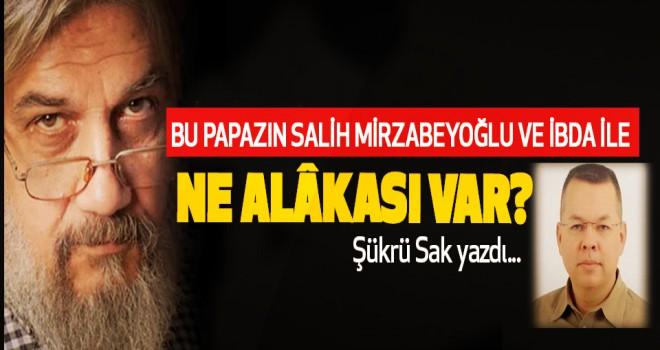 Salih Mirzabeyoğlu'nu Papaz Brunson mu mahkum ettirdi?