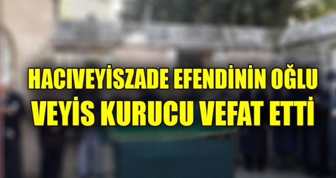 Hacıveyiszade Efendinin oğlu Veyis Kurucu vefat etti