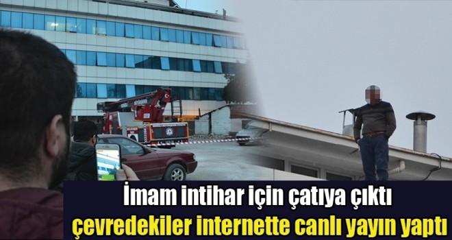 İmam intihar için çatıya çıktı, Vatandaş internette canlı yayın yaptı