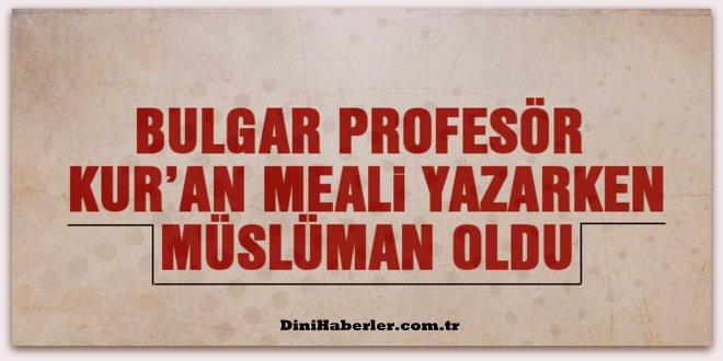 Bulgar Profesör Kur\'an Meali yazarken Müslüman oldu