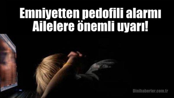 Emniyetten pedofili alarmı: Ailelere uyarı!