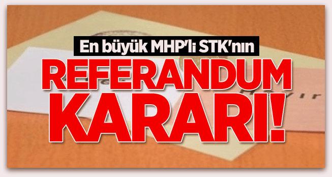 En büyük MHP\'li STK\'nın referandum kararı!