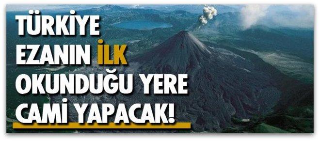 Ezanın ilk Okunduğu Yere Türkiye Cami yapacak.